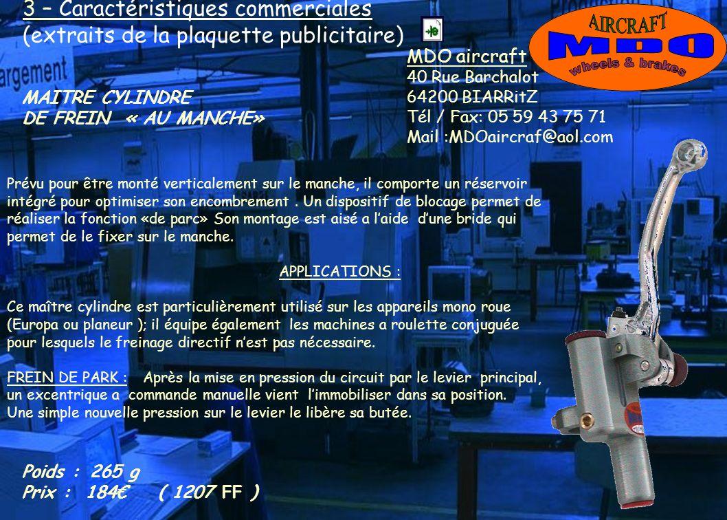 3 – Caractéristiques commerciales (extraits de la plaquette publicitaire) MDO aircraft 40 Rue Barchalot 64200 BIARRitZ Tél / Fax: 05 59 43 75 71 Mail :MDOaircraf@aol.com MAITRE CYLINDRE DE FREIN « AU MANCHE» Prévu pour être monté verticalement sur le manche, il comporte un réservoir intégré pour optimiser son encombrement.