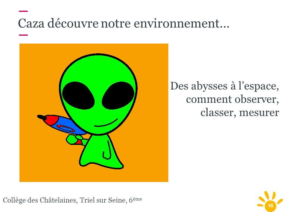 16 Collège des Châtelaines, Triel sur Seine, 6 ème Caza découvre notre environnement… Des abysses à lespace, comment observer, classer, mesurer