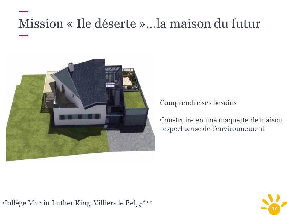 17 Mission « Ile déserte »…la maison du futur Collège Martin Luther King, Villiers le Bel, 5 ème Comprendre ses besoins Construire en une maquette de