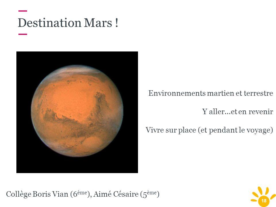 18 Destination Mars ! Environnements martien et terrestre Y aller…et en revenir Vivre sur place (et pendant le voyage) Collège Boris Vian (6 ème ), Ai