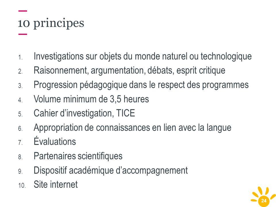 24 10 principes 1. Investigations sur objets du monde naturel ou technologique 2. Raisonnement, argumentation, débats, esprit critique 3. Progression