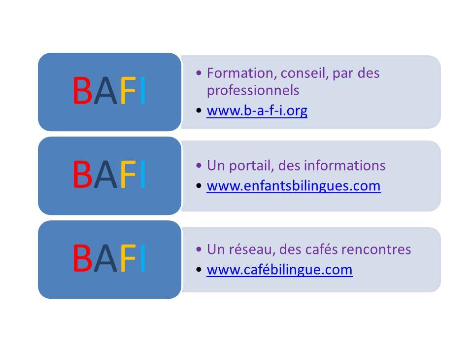 Formation, conseil, par des professionnels www.b-a-f-i.org BAFIBAFI Un portail, des informations www.enfantsbilingues.com BAFIBAFI Un réseau, des café