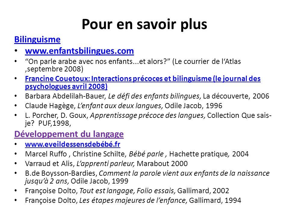 Pour en savoir plus Bilinguisme www.enfantsbilingues.com On parle arabe avec nos enfants...et alors? (Le courrier de lAtlas,septembre 2008) Francine C