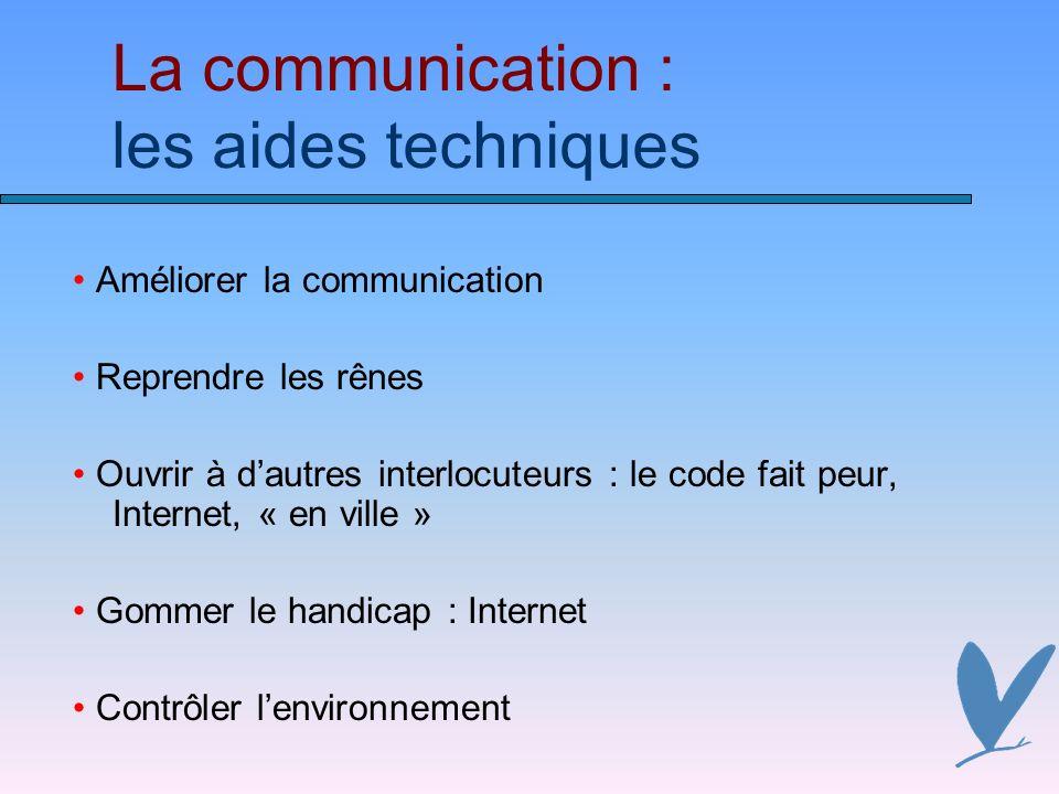 La communication : les aides techniques Améliorer la communication Reprendre les rênes Ouvrir à dautres interlocuteurs : le code fait peur, Internet, « en ville » Gommer le handicap : Internet Contrôler lenvironnement