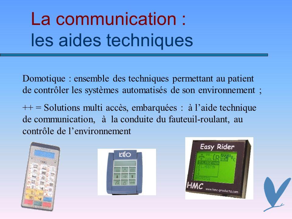 La communication : les aides techniques Domotique : ensemble des techniques permettant au patient de contrôler les systèmes automatisés de son environnement ; ++ = Solutions multi accès, embarquées : à laide technique de communication, à la conduite du fauteuil-roulant, au contrôle de lenvironnement