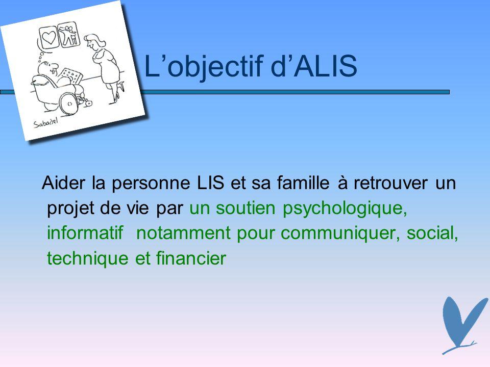Lobjectif dALIS Aider la personne LIS et sa famille à retrouver un projet de vie par un soutien psychologique, informatif notamment pour communiquer, social, technique et financier