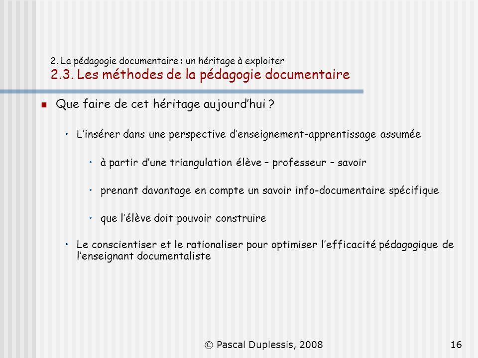 © Pascal Duplessis, 200816 2. La pédagogie documentaire : un héritage à exploiter 2.3. Les méthodes de la pédagogie documentaire Que faire de cet héri
