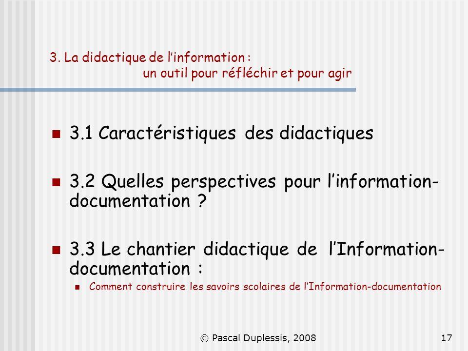 © Pascal Duplessis, 200817 3. La didactique de linformation : un outil pour réfléchir et pour agir 3.1 Caractéristiques des didactiques 3.2 Quelles pe