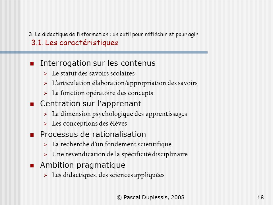 © Pascal Duplessis, 200818 3. La didactique de linformation : un outil pour réfléchir et pour agir 3.1. Les caractéristiques Interrogation sur les con
