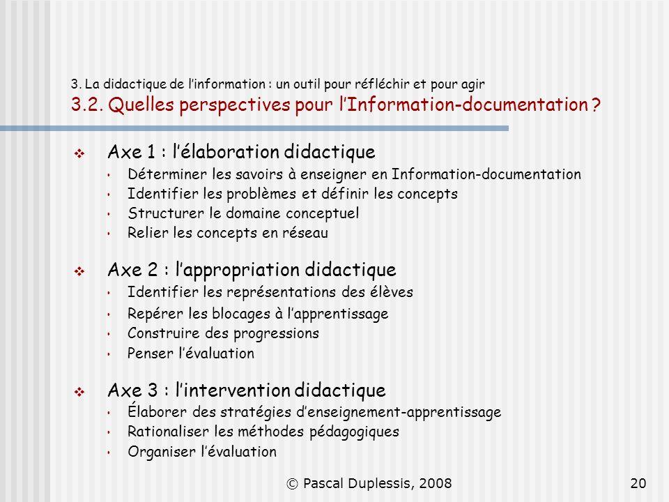 © Pascal Duplessis, 200820 3. La didactique de linformation : un outil pour réfléchir et pour agir 3.2. Quelles perspectives pour lInformation-documen