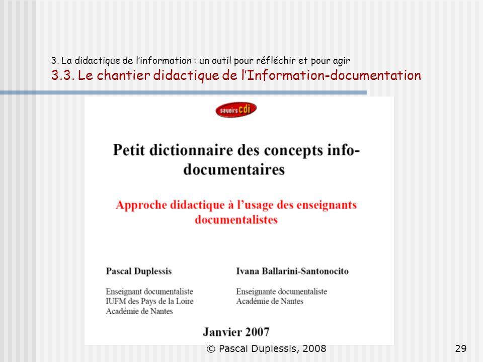 © Pascal Duplessis, 200829 3. La didactique de linformation : un outil pour réfléchir et pour agir 3.3. Le chantier didactique de lInformation-documen