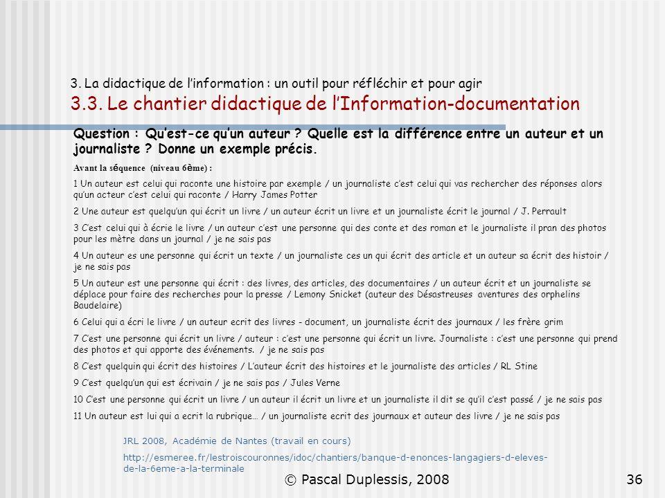 © Pascal Duplessis, 200836 3. La didactique de linformation : un outil pour réfléchir et pour agir 3.3. Le chantier didactique de lInformation-documen