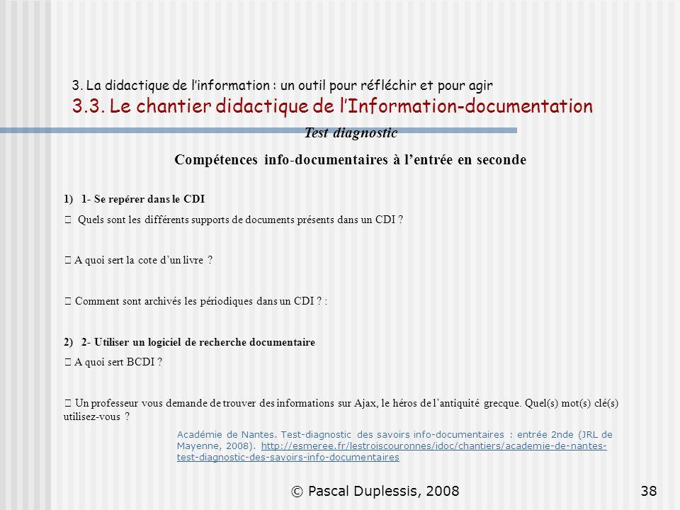 © Pascal Duplessis, 200838 3. La didactique de linformation : un outil pour réfléchir et pour agir 3.3. Le chantier didactique de lInformation-documen