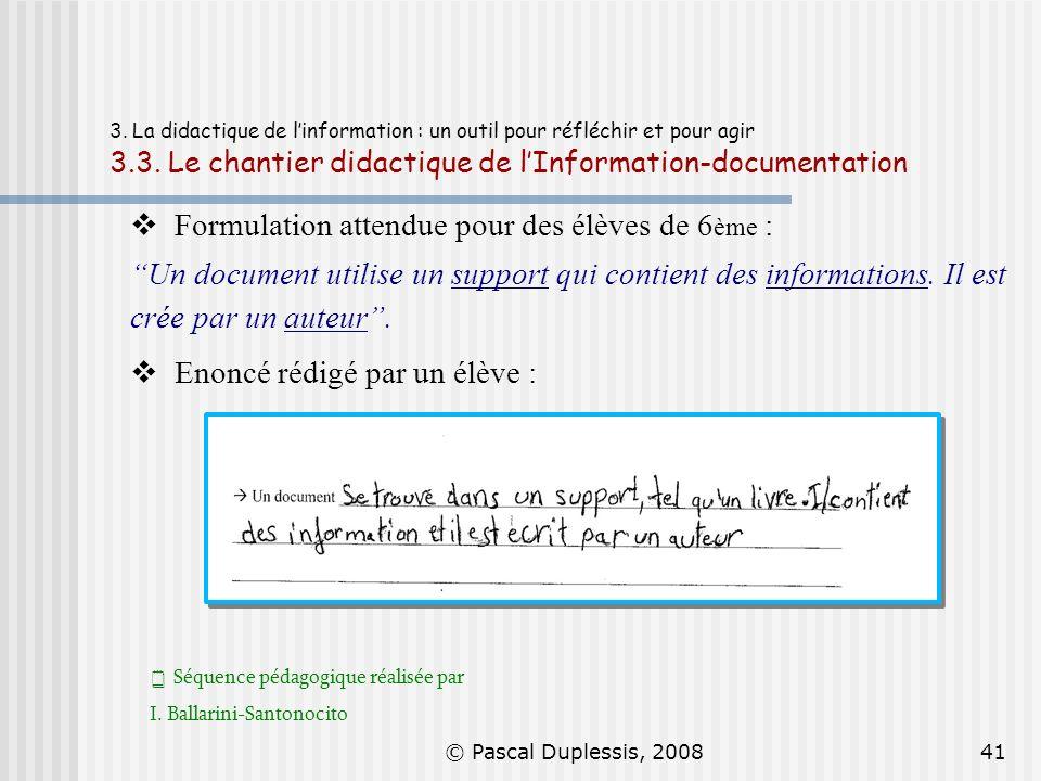 © Pascal Duplessis, 200841 3. La didactique de linformation : un outil pour réfléchir et pour agir 3.3. Le chantier didactique de lInformation-documen