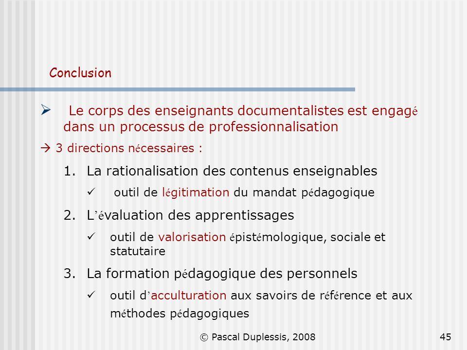 © Pascal Duplessis, 200845 Conclusion Le corps des enseignants documentalistes est engag é dans un processus de professionnalisation 3 directions n é