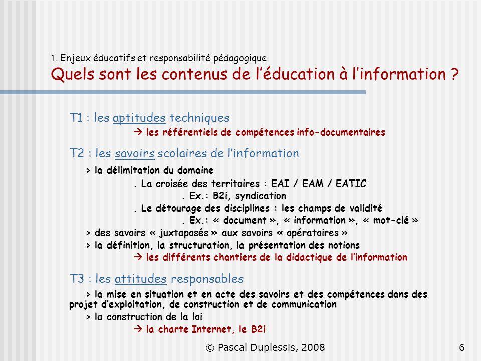 © Pascal Duplessis, 20086 1. Enjeux éducatifs et responsabilité pédagogique Quels sont les contenus de léducation à linformation ? T1 : les aptitudes