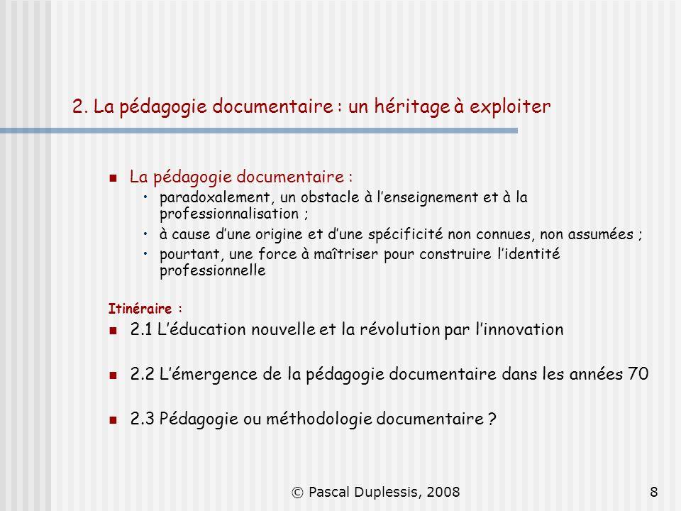 © Pascal Duplessis, 20088 2. La pédagogie documentaire : un héritage à exploiter La pédagogie documentaire : paradoxalement, un obstacle à lenseigneme