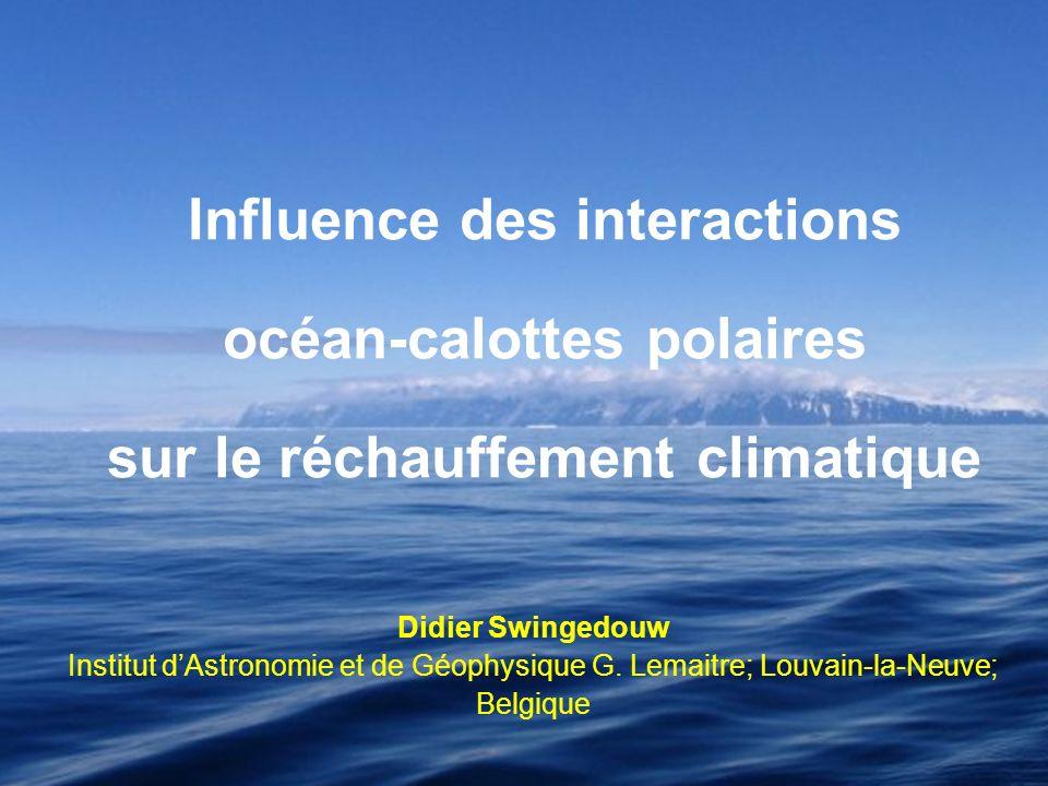 Didier Swingedouw Institut dAstronomie et de Géophysique G. Lemaitre; Louvain-la-Neuve; Belgique Influence des interactions océan-calottes polaires su