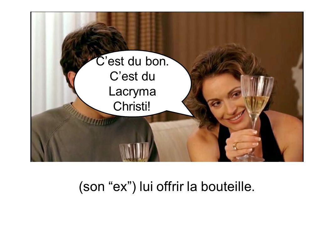 Cest du bon. Cest du Lacryma Christi! (son ex) lui offrir la bouteille.