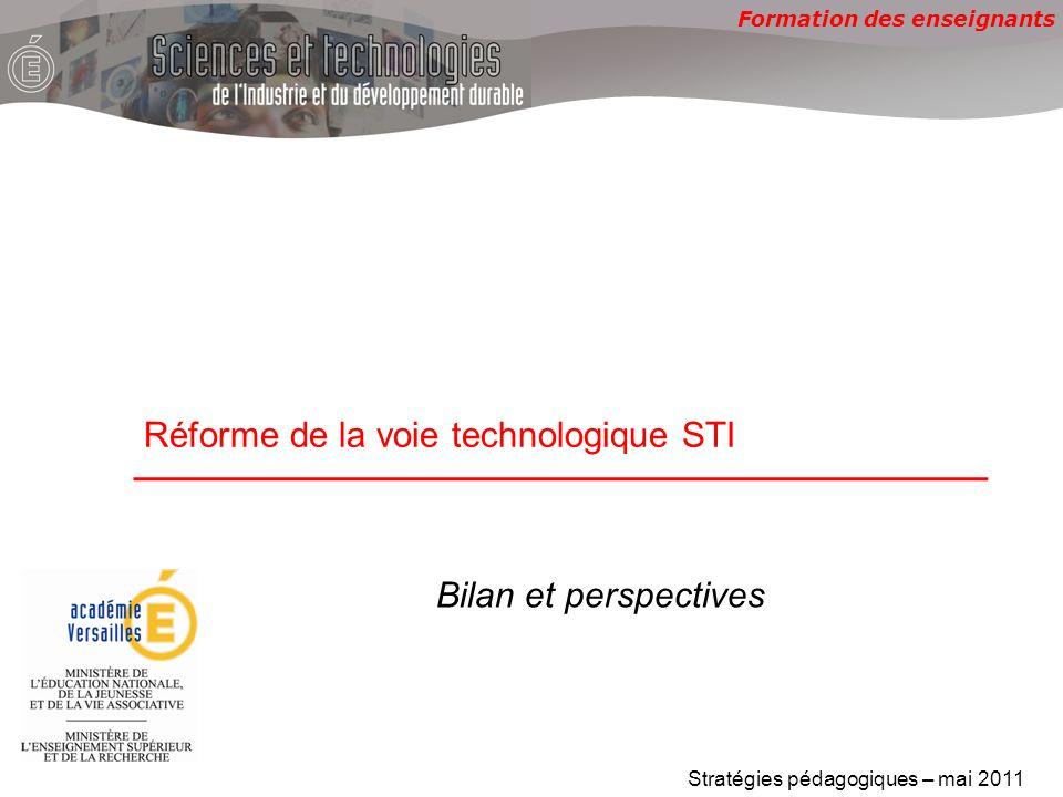 Formation des enseignants Réforme de la voie technologique STI Stratégies pédagogiques – mai 2011 Bilan et perspectives