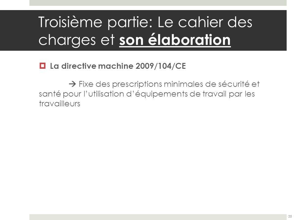 Troisième partie: Le cahier des charges et son élaboration La directive machine 2009/104/CE Fixe des prescriptions minimales de sécurité et santé pour
