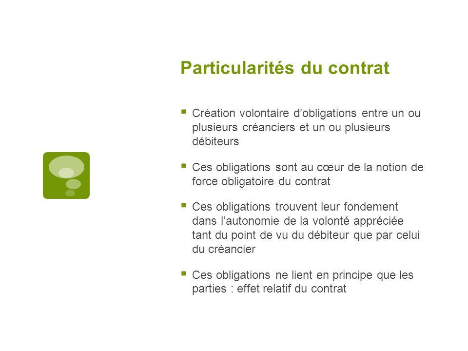 Particularités du contrat Création volontaire dobligations entre un ou plusieurs créanciers et un ou plusieurs débiteurs Ces obligations sont au cœur