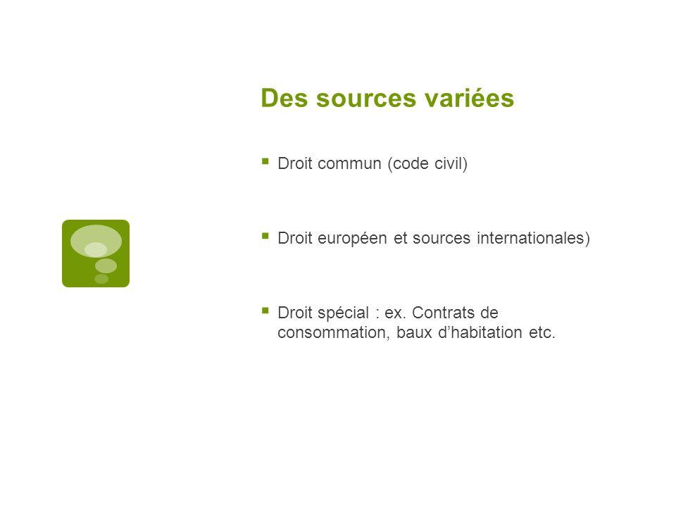 Des sources variées Droit commun (code civil) Droit européen et sources internationales) Droit spécial : ex. Contrats de consommation, baux dhabitatio