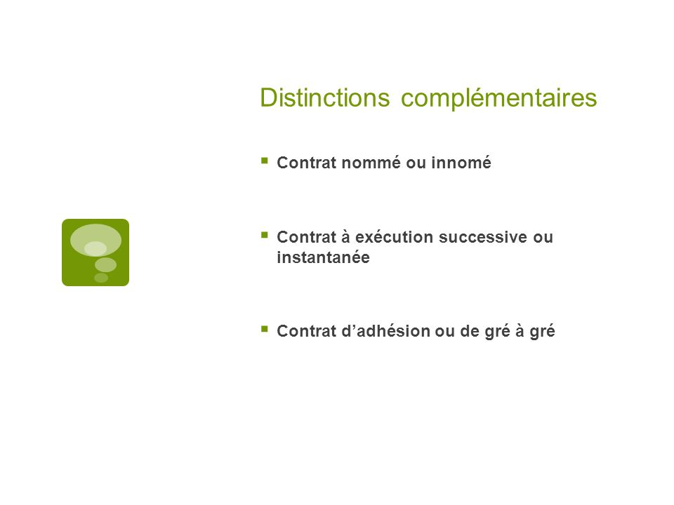 Distinctions complémentaires Contrat nommé ou innomé Contrat à exécution successive ou instantanée Contrat dadhésion ou de gré à gré