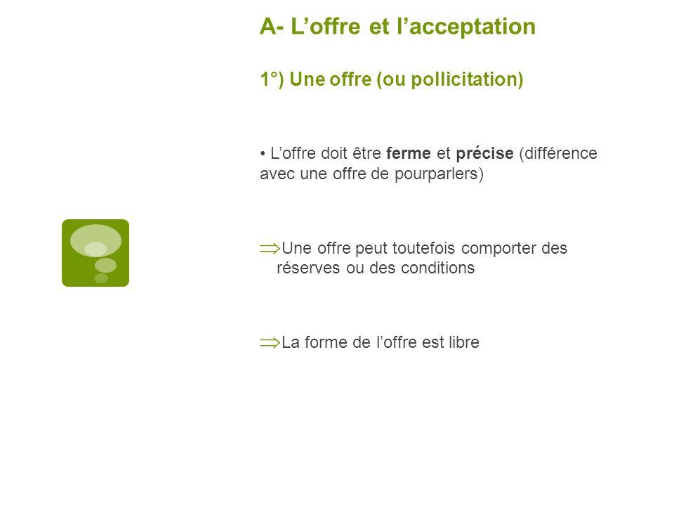 A- Loffre et lacceptation 1°) Une offre (ou pollicitation) Loffre doit être ferme et précise (différence avec une offre de pourparlers) Une offre peut