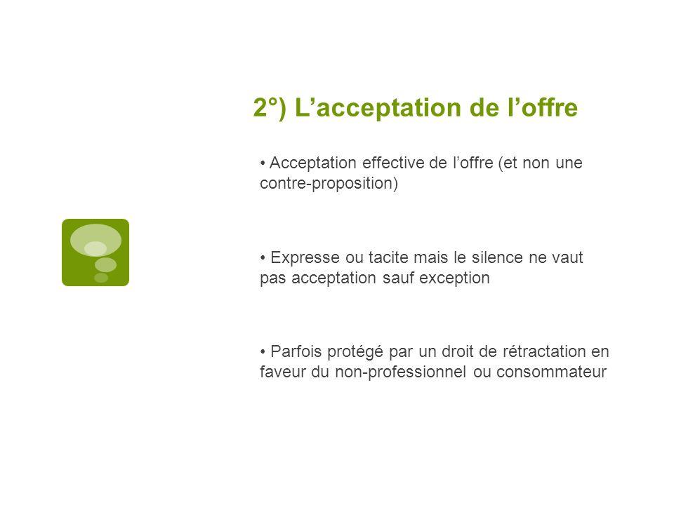 2°) Lacceptation de loffre Acceptation effective de loffre (et non une contre-proposition) Expresse ou tacite mais le silence ne vaut pas acceptation