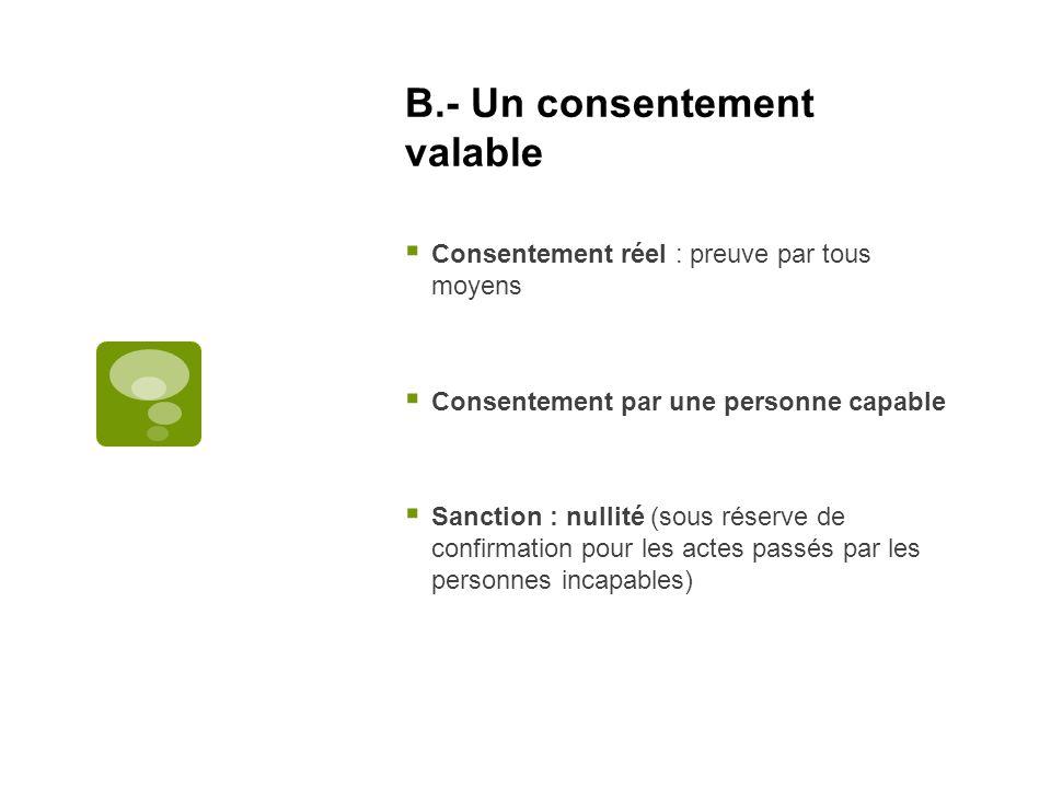 B.- Un consentement valable Consentement réel : preuve par tous moyens Consentement par une personne capable Sanction : nullité (sous réserve de confi