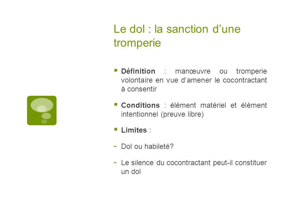 Le dol : la sanction dune tromperie Définition : manœuvre ou tromperie volontaire en vue damener le cocontractant à consentir Conditions : élément mat