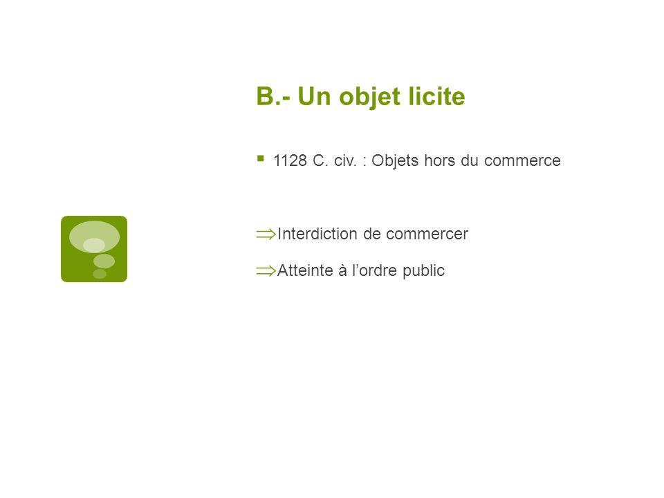 B.- Un objet licite 1128 C. civ. : Objets hors du commerce Interdiction de commercer Atteinte à lordre public