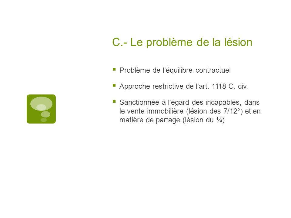 C.- Le problème de la lésion Problème de léquilibre contractuel Approche restrictive de lart. 1118 C. civ. Sanctionnée à légard des incapables, dans l