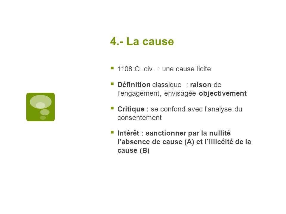4.- La cause 1108 C. civ. : une cause licite Définition classique : raison de lengagement, envisagée objectivement Critique : se confond avec lanalyse