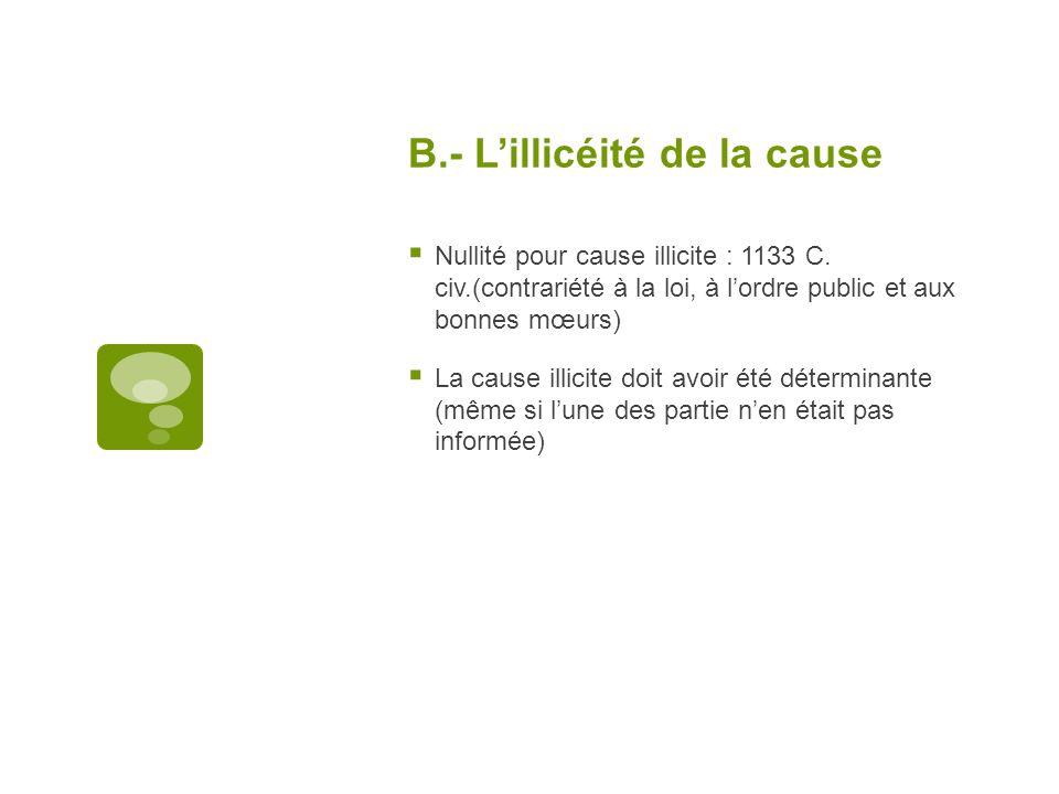 B.- Lillicéité de la cause Nullité pour cause illicite : 1133 C. civ.(contrariété à la loi, à lordre public et aux bonnes mœurs) La cause illicite doi
