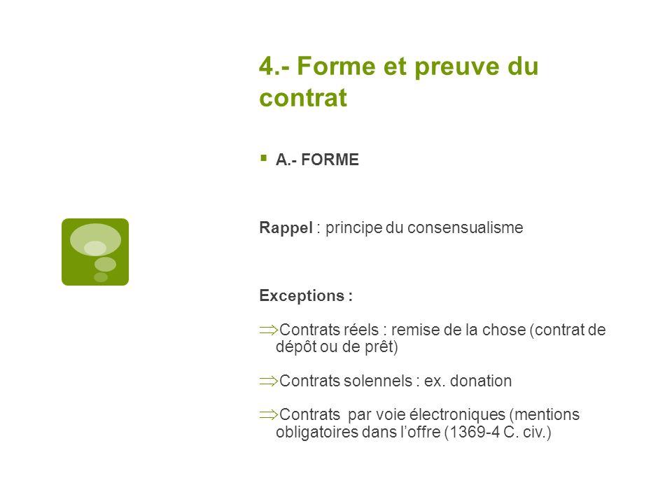 4.- Forme et preuve du contrat A.- FORME Rappel : principe du consensualisme Exceptions : Contrats réels : remise de la chose (contrat de dépôt ou de