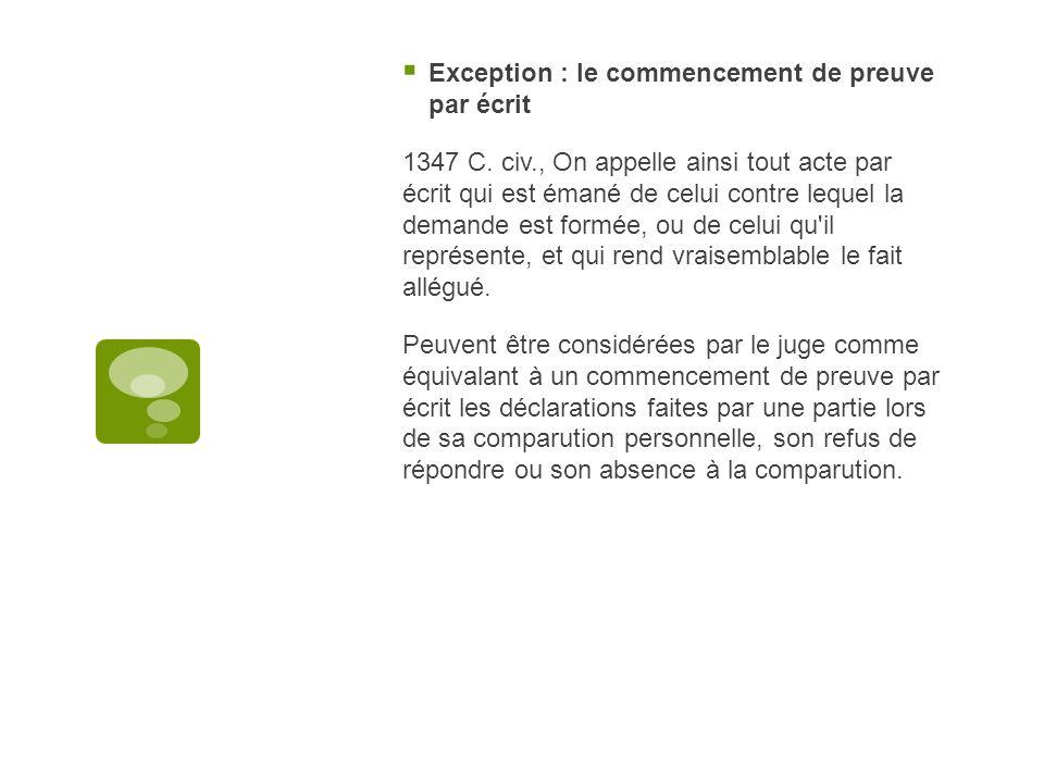 Exception : le commencement de preuve par écrit 1347 C. civ., On appelle ainsi tout acte par écrit qui est émané de celui contre lequel la demande est