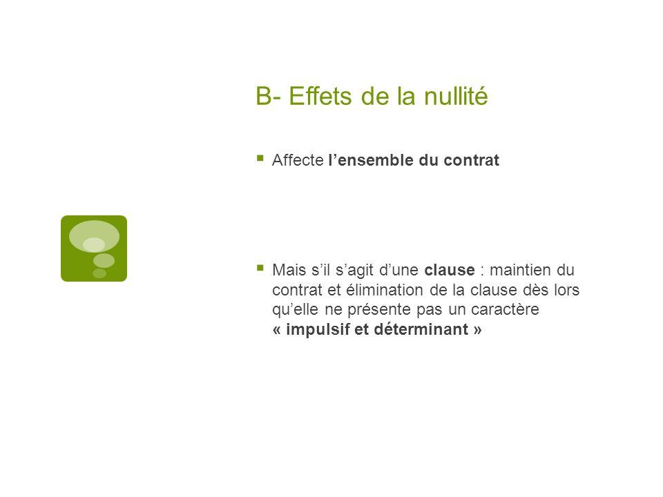 B- Effets de la nullité Affecte lensemble du contrat Mais sil sagit dune clause : maintien du contrat et élimination de la clause dès lors quelle ne p