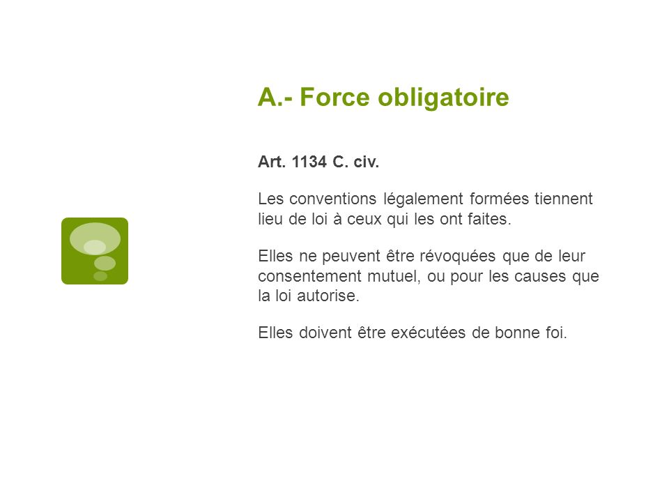 A.- Force obligatoire Art. 1134 C. civ. Les conventions légalement formées tiennent lieu de loi à ceux qui les ont faites. Elles ne peuvent être révoq