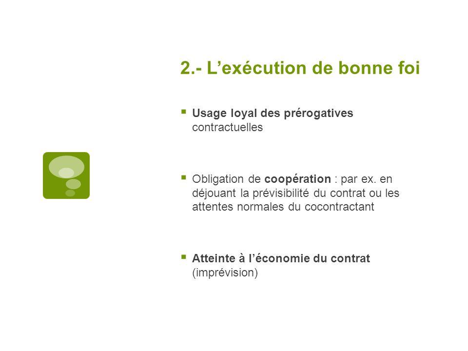 2.- Lexécution de bonne foi Usage loyal des prérogatives contractuelles Obligation de coopération : par ex. en déjouant la prévisibilité du contrat ou