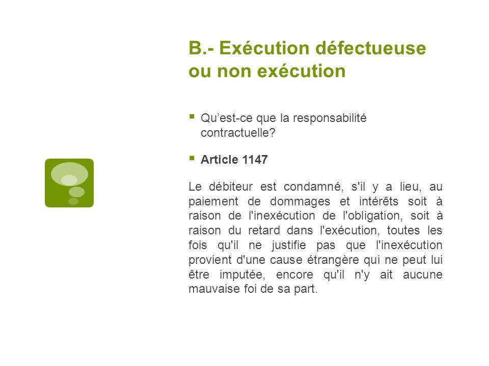 B.- Exécution défectueuse ou non exécution Quest-ce que la responsabilité contractuelle? Article 1147 Le débiteur est condamné, s'il y a lieu, au paie