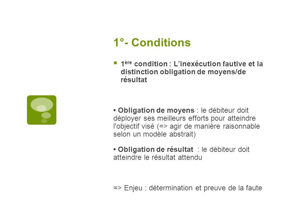 1°- Conditions 1 ère condition : Linexécution fautive et la distinction obligation de moyens/de résultat Obligation de moyens : le débiteur doit déplo