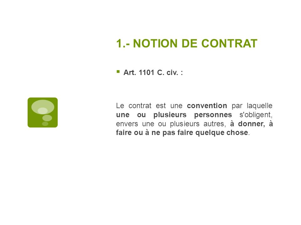 1.- NOTION DE CONTRAT Art. 1101 C. civ. : Le contrat est une convention par laquelle une ou plusieurs personnes s'obligent, envers une ou plusieurs au