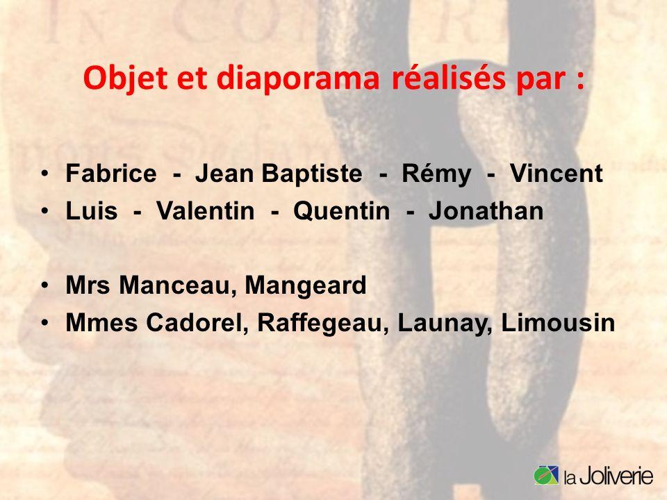 Objet et diaporama réalisés par : Fabrice - Jean Baptiste - Rémy - Vincent Luis - Valentin - Quentin - Jonathan Mrs Manceau, Mangeard Mmes Cadorel, Ra