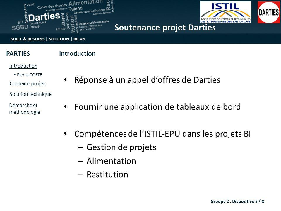 Soutenance projet Darties SUJET & BESOINS | SOLUTION | BILAN Introduction Pierre COSTE Contexte projet Solution technique Démarche et méthodologie IntroductionPARTIES MOA : – Darties représenté par M.Babé Groupe 2 : Diapositive 4 / X