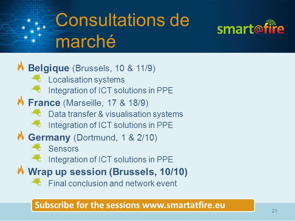 Consultations de marché Belgique (Brussels, 10 & 11/9) Localisation systems Integration of ICT solutions in PPE France (Marseille, 17 & 18/9) Data transfer & visualisation systems Integration of ICT solutions in PPE Germany (Dortmund, 1 & 2/10) Sensors Integration of ICT solutions in PPE Wrap up session (Brussels, 10/10) Final conclusion and network event Subscribe for the sessions www.smartatfire.eu 21