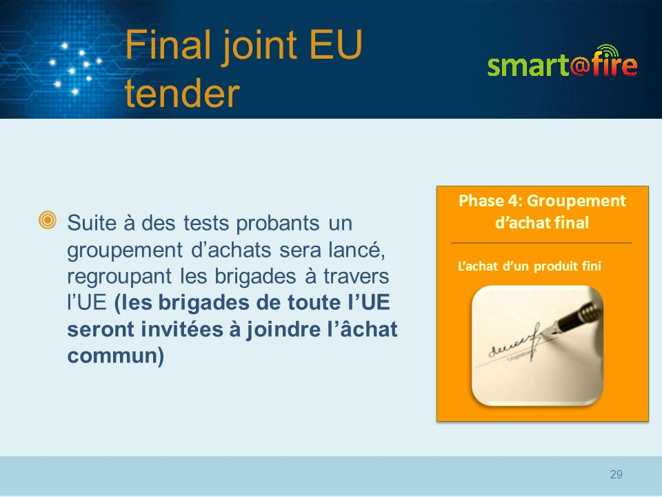 Final joint EU tender Suite à des tests probants un groupement dachats sera lancé, regroupant les brigades à travers lUE (les brigades de toute lUE seront invitées à joindre lâchat commun) Phase 4: Groupement dachat final 29