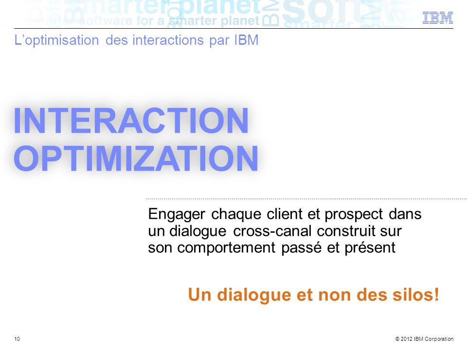 © 2012 IBM Corporation Loptimisation des interactions par IBM 10 Engager chaque client et prospect dans un dialogue cross-canal construit sur son comp