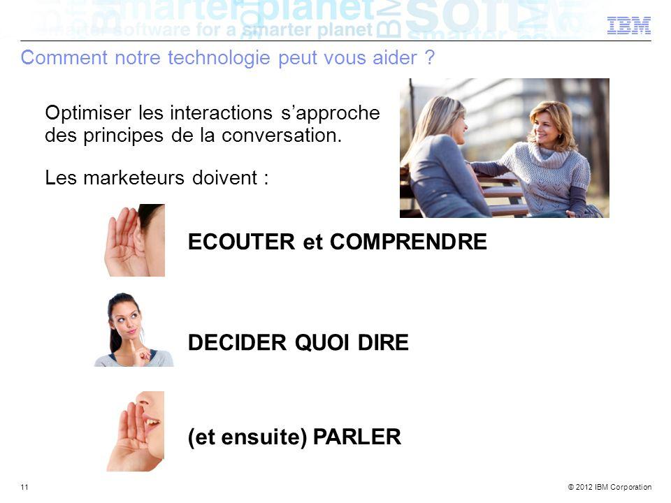 © 2012 IBM Corporation Les marketeurs doivent : Comment notre technologie peut vous aider ? 11 Optimiser les interactions sapproche des principes de l